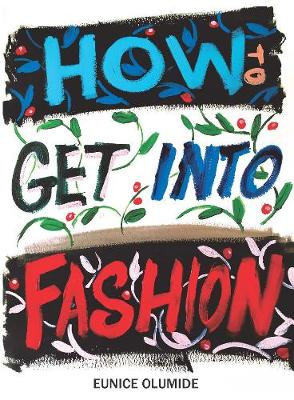 How to Get into Fashion: A Complete Guide for Models, Creatives and Anyone Interested in the World of Fashion (Hardback)