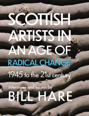 Scottish Artists in an Age of Radical Change: 1945 to the 21st Century (Hardback)