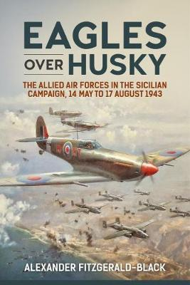 Eagles Over Husky: The Allied Air Forces in the Sicilian Campaign, 14 May to 17 August 1943 - Wolverhampton Military Studies (Hardback)