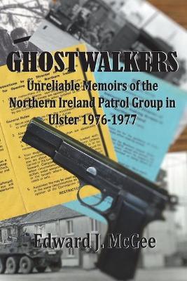 Ghostwalkers: Unreliable Memoirs of the Northern Ireland Patrol Group in Ulster 1976-1977 (Paperback)