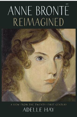Anne Bronte Reimagined: A View from the Twenty-first Century (Paperback)