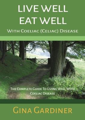 Live Well Eat Well With Coeliac (Celiac) Disease: The Complete Guide To Living Well With Coeliac Disease (Paperback)