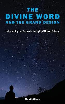 The Divine Word and The Grand Design: Interpreting the Qur'an in the Light of Modern Science (Hardback)