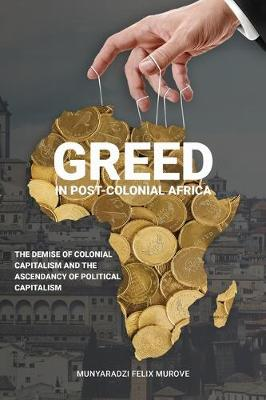 Greed in post colonial Africa: The demise of colonial capitalism and the ascendancy of political capitalism (Paperback)