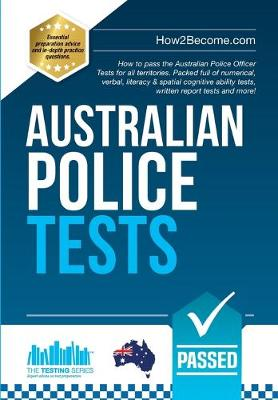 Australian Police Tests: How to pass the Australian Police Officer Tests for all territories. Packed full of numerical, verbal, literacy & spatial cognitive ability tests, written report tests and more! - Testing Series (Paperback)