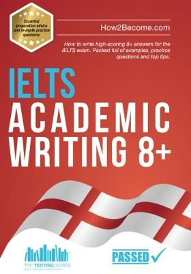 IELTS Academic Writing 8+: How to write high-scoring 8+ answers for the IELTS exam. Packed full of examples, practice questions and top tips. - Testing Series (Paperback)