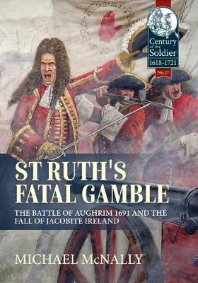 St. Ruth's Fatal Gamble: The Battle of Aughrim 1691 and the Fall of Jacobite Ireland - Century of the Soldier (Hardback)