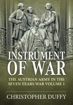 Instrument of War: The Austrian Army in the Seven Years War Volume 1 (Hardback)