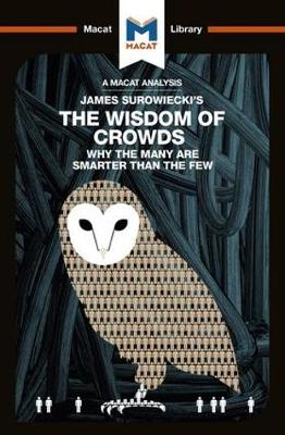 James Surowiecki's The Wisdom of Crowds: Why the Many are Smarter than the Few and How Collective Wisdom Shapes Business, Economics, Societies, and Nations - The Macat Library (Paperback)