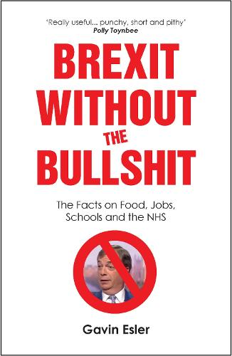 Brexit Without The Bullshit: The Facts on Food, Jobs, Schools, and the NHS (Paperback)