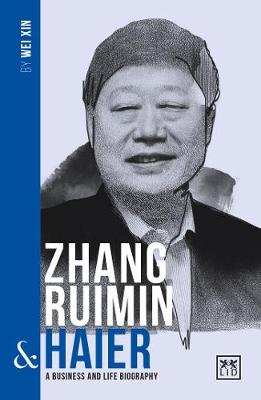 Zhang Ruimin and Haier: A biography of one of China's greatest entrepreneurs - China's Leading Entrepreneurs and Enterprises (Paperback)