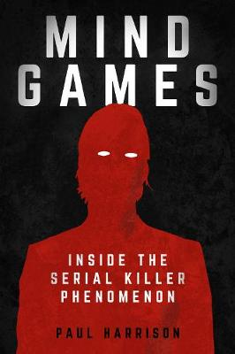 Mind Games: Inside the Serial Killer Phenomenon (Hardback)