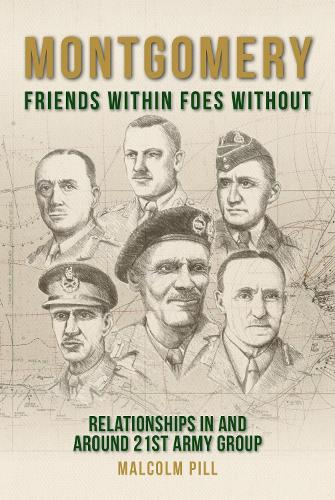 Montgomery: Friends Within, Foes Without: Relationships In and Around 21st Army Group (Hardback)