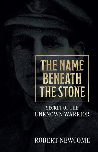 The Name Beneath The Stone: Secret of the Unknown Warrior (Paperback)
