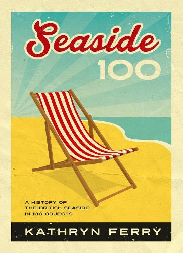 Seaside 100: A History of the British Seaside in 100 Objects (Hardback)
