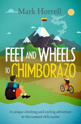 Feet and Wheels to Chimborazo: A unique climbing and cycling adventure to the summit of Ecuador (Paperback)