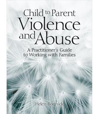 Child to Parent Violence and Abuse: A Practitioner's Guide to Working with Families (Paperback)