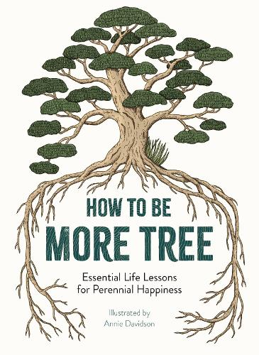 How to Be More Tree: Essential Life Lessons for Perennial Happiness (Hardback)