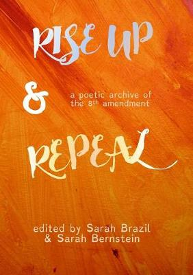 Rise Up and Repeal: a poetic archive of the Eighth Amendment (Paperback)