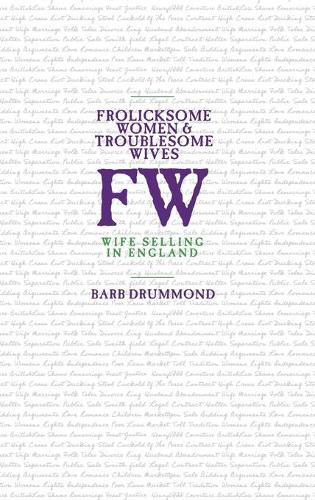 Frolicksome Women & Troublesome Wives: Wife Selling in England (Hardback)