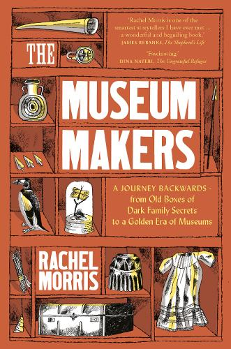 The Museum Makers: A Journey Backwards - from Old Boxes of Dark Family Secrets to a Gold Era of Museums (Hardback)