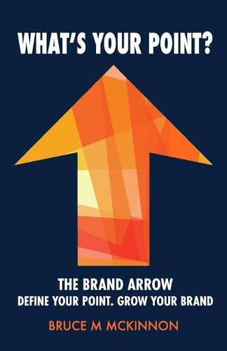 What's Your Point?: The Brand Arrow - Define Your Point. Grow Your Brand (Paperback)