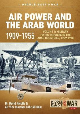 Air Power and the Arab World 1909-1955: Volume 1: Military Flying Services in Arab Countries, 1909-1918 - Middle East@War (Paperback)