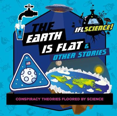 IFLScience: The Earth Is Flat & Other Stories: Conspiracy Theories Floored By Science (Hardback)