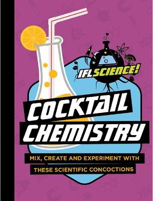 IFLScience: Cocktail Chemistry: Mix, Create and Experiment With These Scientific Concoctions (Hardback)