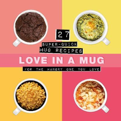 Love In A Mug: 27 Super-Quick Mug Recipes For The Hangry One You Love (Hardback)