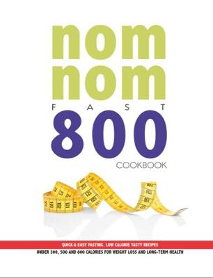 Nom Nom Fast 800 Cookbook: Quick & Easy Fasting. Low Calorie Tasty Recipes Under 300, 500 & 800 Calories For Weight Loss And Long Term Health (Paperback)