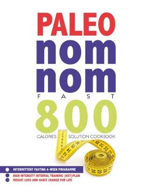Paleo Nom Nom Fast 800 Cookbook: Intermittent fasting 6-week programme - weight loss and habit change for life (Paperback)