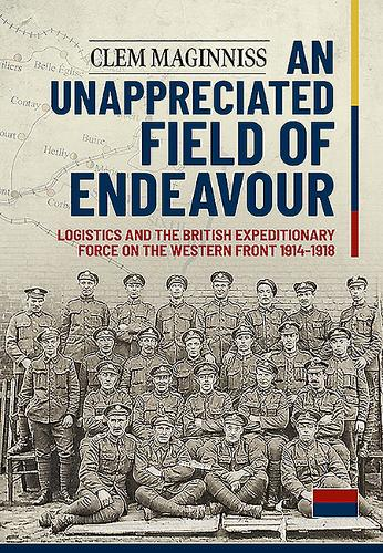 An Unappreciated Field of Endeavour: Logistics and the British Expeditionary Force on the Western Front 1914-1918 (Paperback)