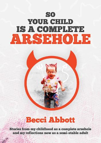 So your child is a complete arsehole: Stories from my childhood as a complete arsehole and my reflections now as a semi-stable adult (Paperback)