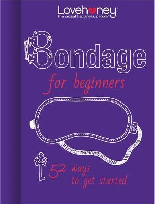 Lovehoney: Bondage for Beginners: 52 ways to get started (Hardback)