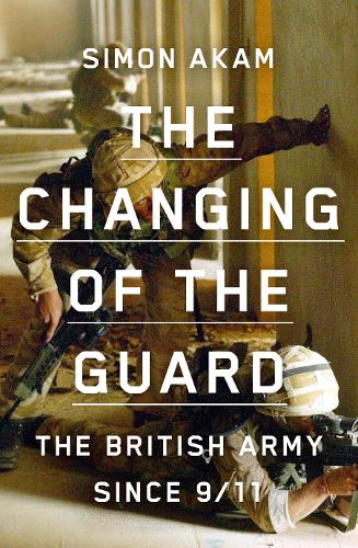 The Changing of the Guard: the British army since 9/11 (Hardback)