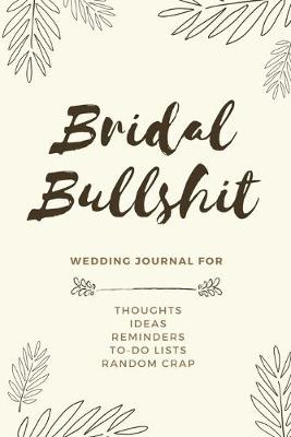 Bridal Bullshit: Bride Journal for Notes, Thoughts, Ideas, Reminders, Lists to do, Planning, Funny Bride-to-Be or Engagement Gift (Paperback)
