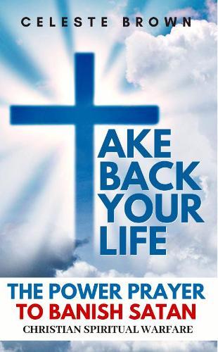 Take Back Your Life: The Power Prayer to Banish Satan (Christian Spiritual Warfare Books / Powerful Armor Against Demons) (Paperback)