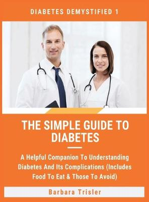The Simple Guide To Diabetes: A Helpful Companion To Understanding Diabetes And It's Complications (Includes Food To Eat & Those To Avoid) - Diabetes Demystified 1 (Hardback)