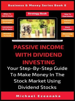 Passive Income With Dividend Investing: Your Step-By-Step Guide To Make Money In The Stock Market Using Dividend Stocks - Business & Money 8 (Hardback)