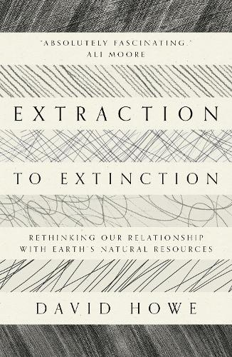 Extraction to Extinction: Rethinking our Relationship with Earth's Natural Resources (Paperback)