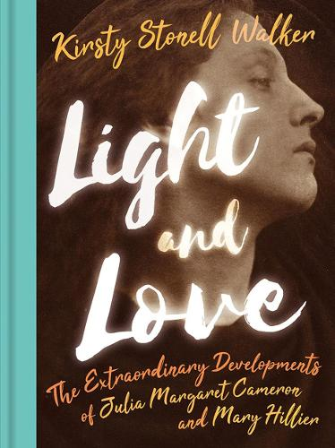 Light and Love: The Extraordinary Developments of Julia Margaret Cameron and Mary Hillier (Hardback)