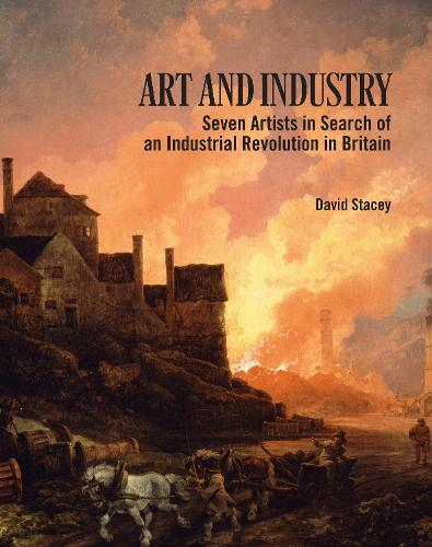 Art and Industry: Seven Artists in search of an Industrial Revolution in Britain (1780-1830) (Paperback)