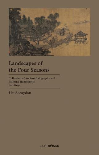 Landscapes of the Four Seasons: Liu Songnian - Collection of Ancient Calligraphy and Painting Handscrolls: Painting (Hardback)