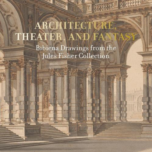 Architecture, Theater, and Fantasy: Bibiena Drawings from the Jules Fisher Collection (Paperback)