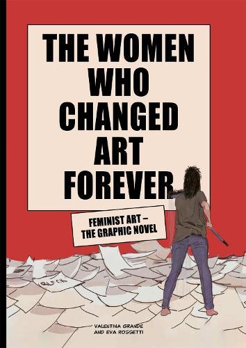The Women Who Changed Art Forever: Feminist Art - The Graphic Novel (Hardback)