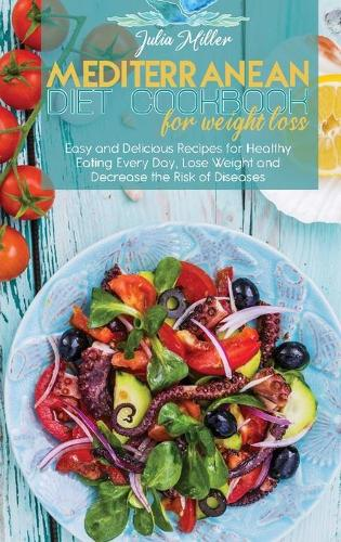 Mediterranean Diet Cookbook For Weight Loss: Easy and Delicious Recipes for Healthy Eating Every Day, Lose Weight and Decrease the Risk of Diseases (Hardback)