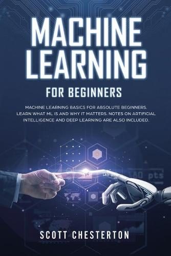 Machine Learning for Beginners: Machine Learning Basics for Absolute Beginners. Learn What ML Is and Why It Matters. Notes on Artificial Intelligence and Deep Learning are also included (Paperback)