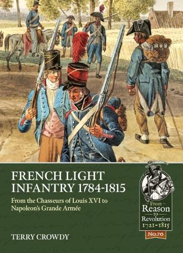 French Light Infantry 1784-1815: From the Chasseurs of Louis Xvi to Napoleon's Grande ArmeE - From Reason to Revolution (Paperback)