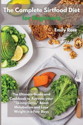 The Complete Sirtfood Diet for Beginners: The Ultimate Guide And Cookbook To Activate your Sknny Gene, Boost Metabolism and Lose Weight in a Few Days (Paperback)